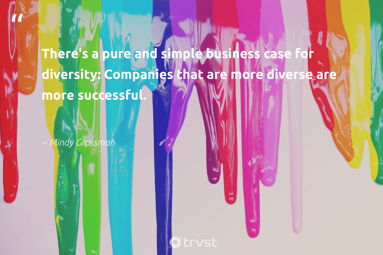 """There's a pure and simple business case for diversity: Companies that are more diverse are more successful.""  - Mindy Grossman #trvst #quotes #socialgood #dosomething #weareallone #thinkgreen #bethechange #impact #socialchange #dogood #makeadifference #changetheworld"