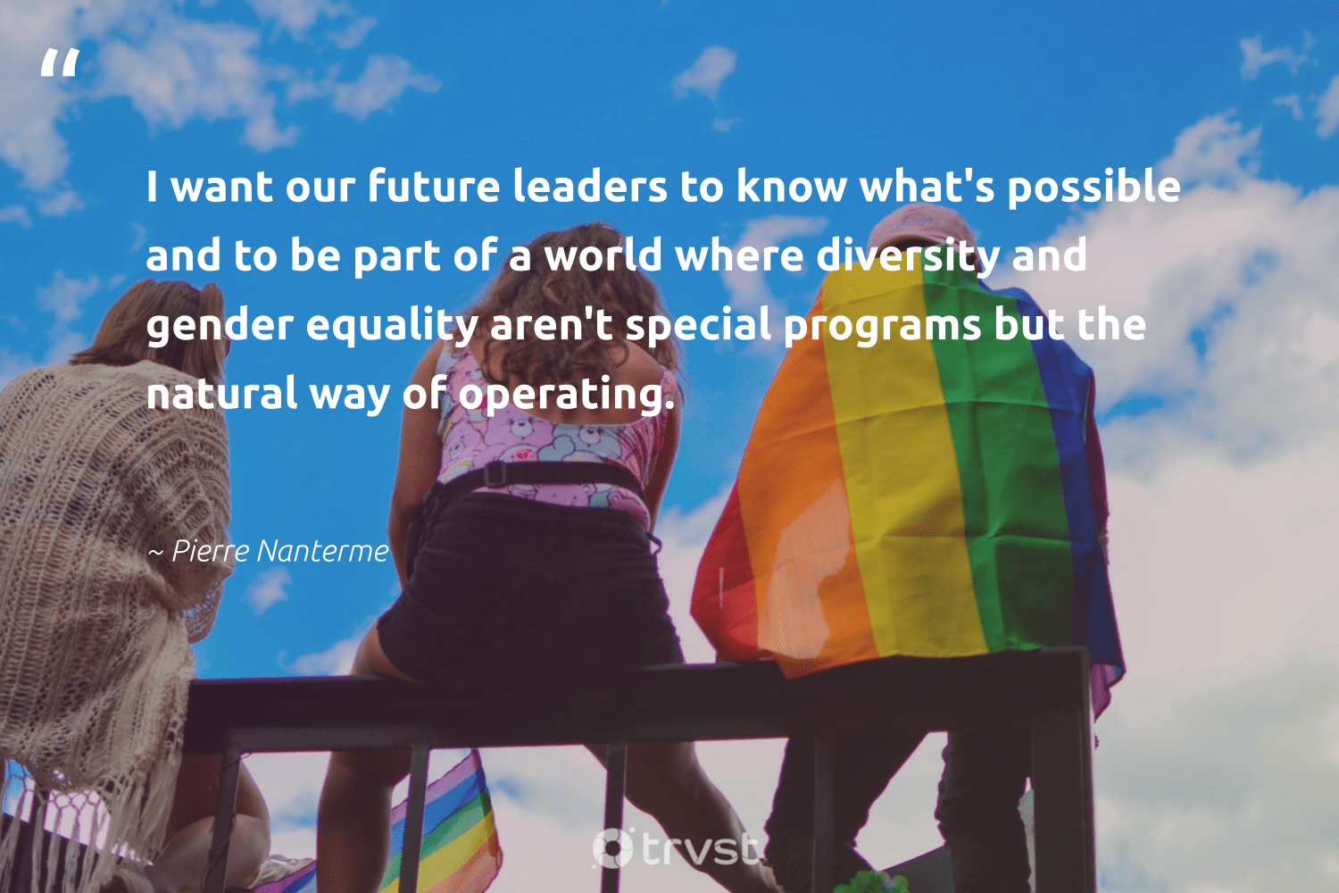 """I want our future leaders to know what's possible and to be part of a world where diversity and gender equality aren't special programs but the natural way of operating.""  - Pierre Nanterme #trvst #quotes #diversity #natural #equality #genderequality #gender #discrimination #equalrights #bethechange #giveback #impact"