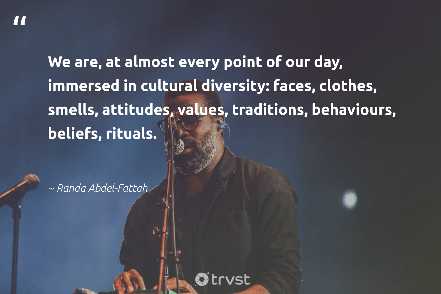 """We are, at almost every point of our day, immersed in cultural diversity: faces, clothes, smells, attitudes, values, traditions, behaviours, beliefs, rituals.""  - Randa Abdel-Fattah #trvst #quotes #giveback #gogreen #makeadifference #socialchange #bethechange #ecoconscious #socialgood #dosomething #weareallone #takeaction"