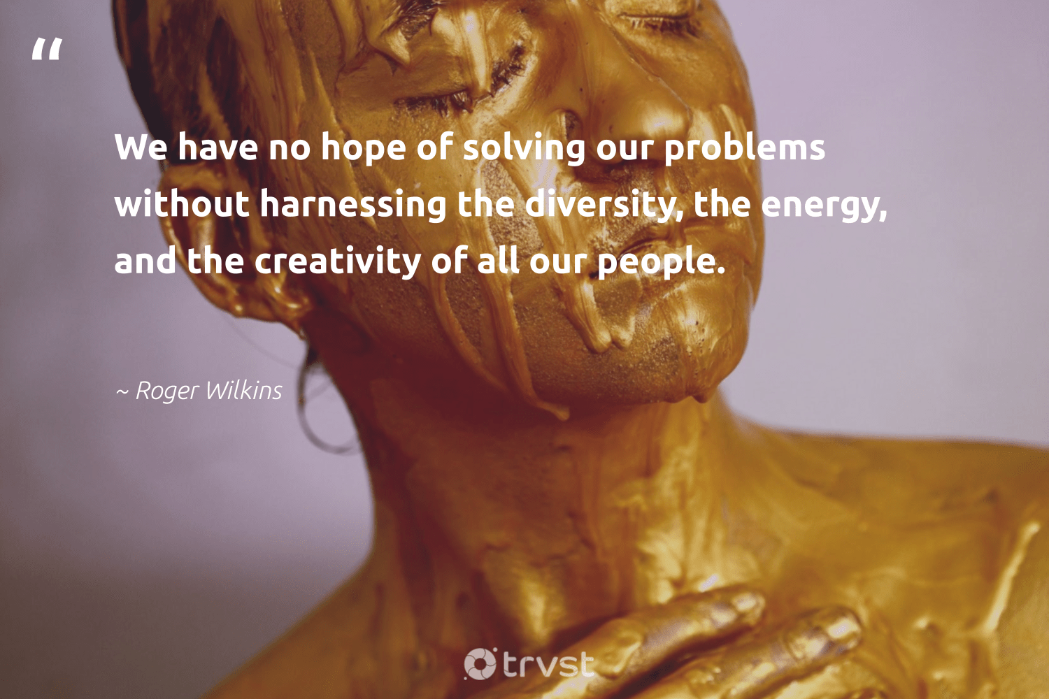 """We have no hope of solving our problems without harnessing the diversity, the energy, and the creativity of all our people.""  - Roger Wilkins #trvst #quotes #diversity #energy #hope #creativity #discrimination #representationmatters #socialgood #weareallone #beinspired #inclusion"