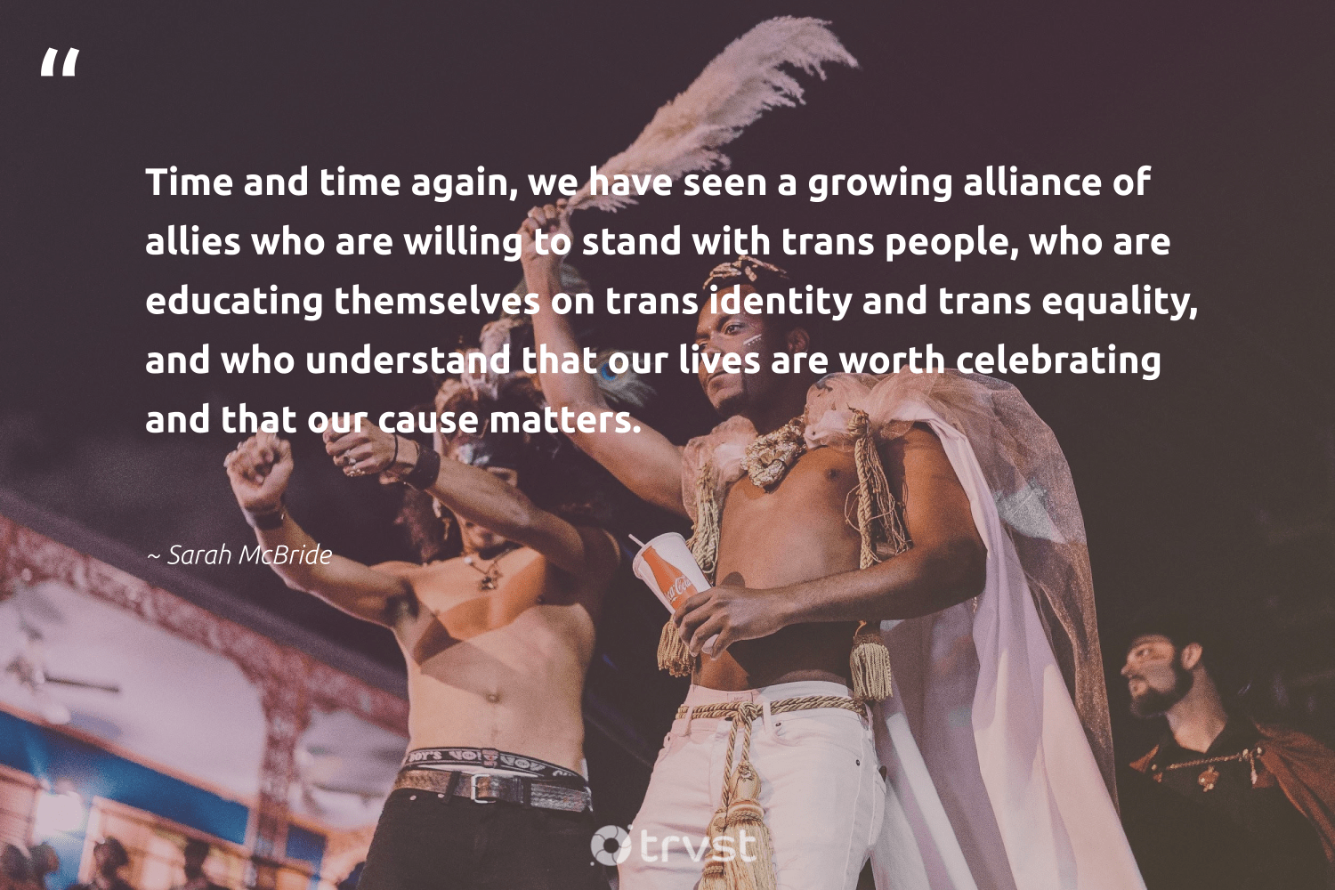 """Time and time again, we have seen a growing alliance of allies who are willing to stand with trans people, who are educating themselves on trans identity and trans equality, and who understand that our lives are worth celebrating and that our cause matters.""  - Sarah McBride #trvst #quotes #equality #cause #empowerment #bethechange #socialgood #gogreen #standup #socialchange #weareallone #socialimpact"