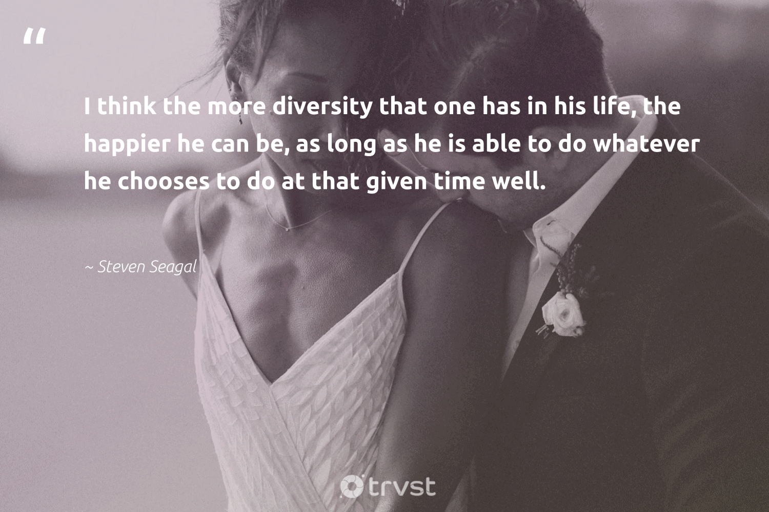 """I think the more diversity that one has in his life, the happier he can be, as long as he is able to do whatever he chooses to do at that given time well.""  - Steven Seagal #trvst #quotes #diversity #discrimination #inclusion #socialgood #makeadifference #thinkgreen #representationmatters #bethechange #socialchange #dogood"