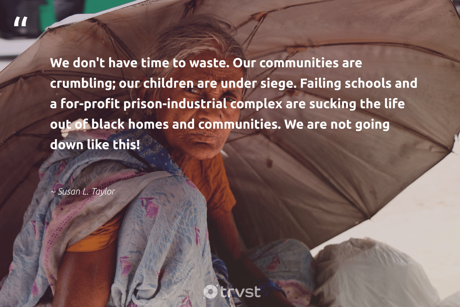"""We don't have time to waste. Our communities are crumbling; our children are under siege. Failing schools and a for-profit prison-industrial complex are sucking the life out of black homes and communities. We are not going down like this!""  - Susan L. Taylor #trvst #quotes #waste #communities #children #makeadifference #socialchange #weareallone #planetearthfirst #bethechange #dotherightthing #giveback"