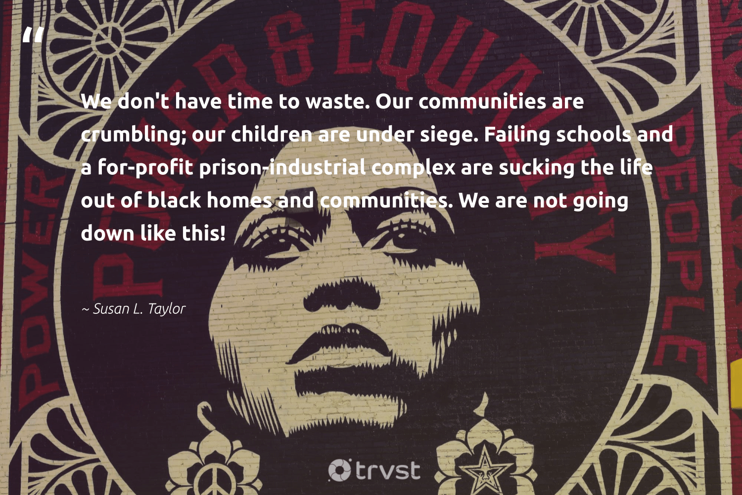 """We don't have time to waste. Our communities are crumbling; our children are under siege. Failing schools and a for-profit prison-industrial complex are sucking the life out of black homes and communities. We are not going down like this!""  - Susan L. Taylor #trvst #quotes #waste #communities #children #socialgood #socialimpact #weareallone #gogreen #giveback #collectiveaction #makeadifference"