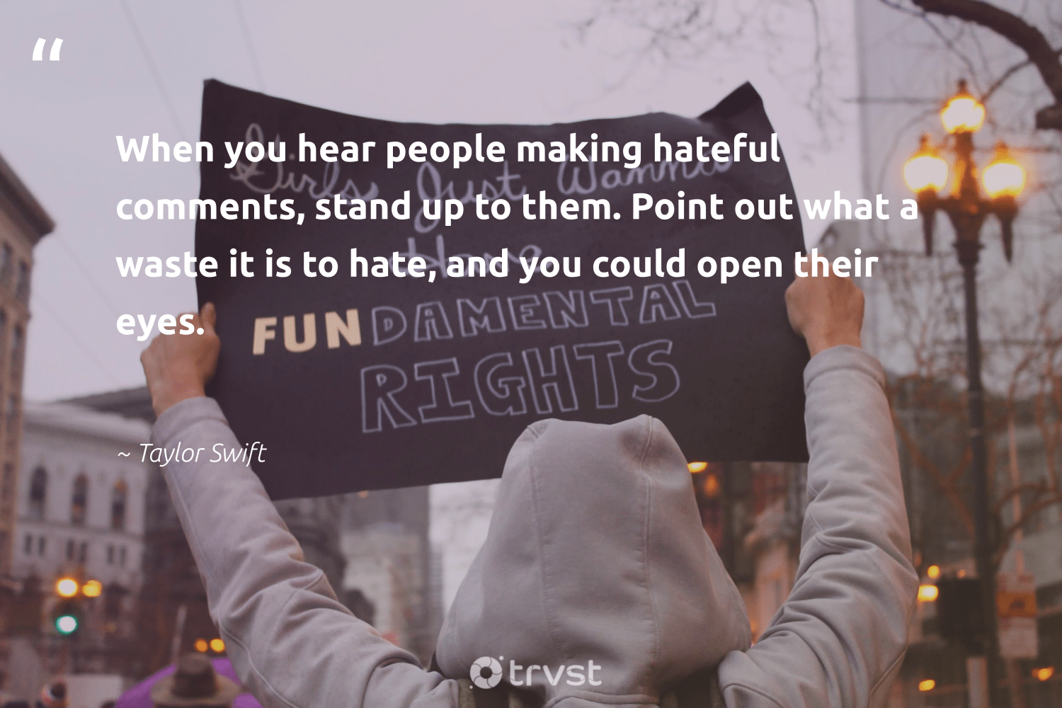 """When you hear people making hateful comments, stand up to them. Point out what a waste it is to hate, and you could open their eyes.""  - Taylor Swift #trvst #quotes #waste #makeadifference #dotherightthing #socialchange #planetearthfirst #giveback #bethechange #socialgood #collectiveaction #weareallone"