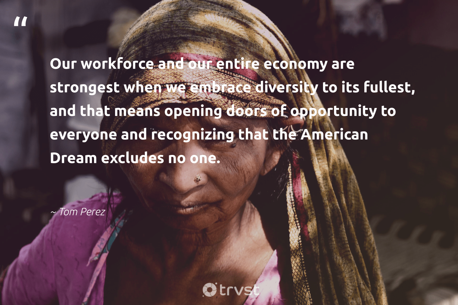 """Our workforce and our entire economy are strongest when we embrace diversity to its fullest, and that means opening doors of opportunity to everyone and recognizing that the American Dream excludes no one.""  - Tom Perez #trvst #quotes #diversity #representationmatters #inclusion #giveback #weareallone #impact #discrimination #makeadifference #socialchange #planetearthfirst"