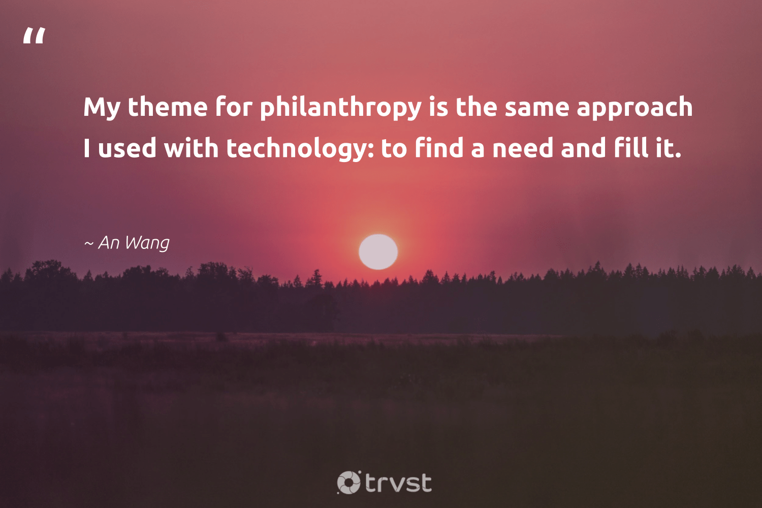 """My theme for philanthropy is the same approach I used with technology: to find a need and fill it.""  - An Wang #trvst #quotes #philanthropy #philanthropic #giveforthefuture #changemakers #takeaction #itscooltobekind #togetherwecan #bethechange #impact #collectiveaction"