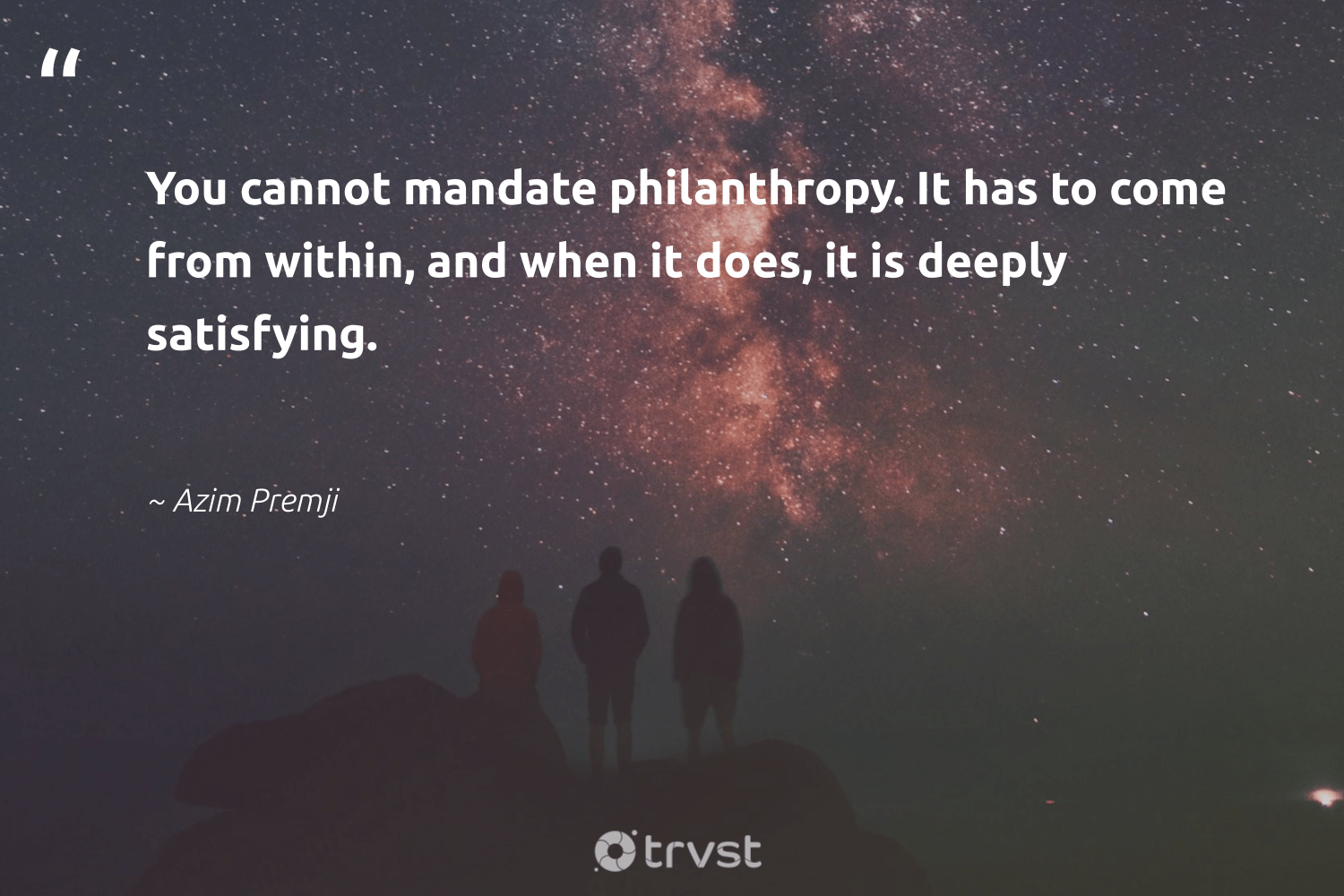 """You cannot mandate philanthropy. It has to come from within, and when it does, it is deeply satisfying.""  - Azim Premji #trvst #quotes #philanthropy #philanthropic #itscooltobekind #changemakers #dotherightthing #togetherwecan #giveforthefuture #socialimpact #collectiveaction #beinspired"