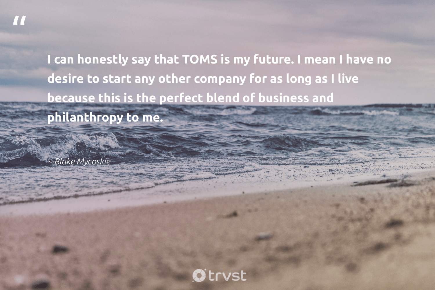 """I can honestly say that TOMS is my future. I mean I have no desire to start any other company for as long as I live because this is the perfect blend of business and philanthropy to me.""  - Blake Mycoskie #trvst #quotes #philanthropy #philanthropic #itscooltobekind #changemakers #dogood #togetherwecan #giveforthefuture #dotherightthing #changetheworld #dosomething"