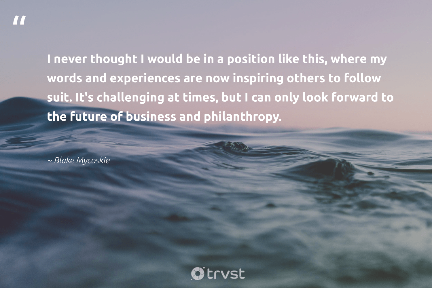"""I never thought I would be in a position like this, where my words and experiences are now inspiring others to follow suit. It's challenging at times, but I can only look forward to the future of business and philanthropy.""  - Blake Mycoskie #trvst #quotes #philanthropy #philanthropic #itscooltobekind #changemakers #dosomething #togetherwecan #giveforthefuture #thinkgreen #socialimpact #impact"