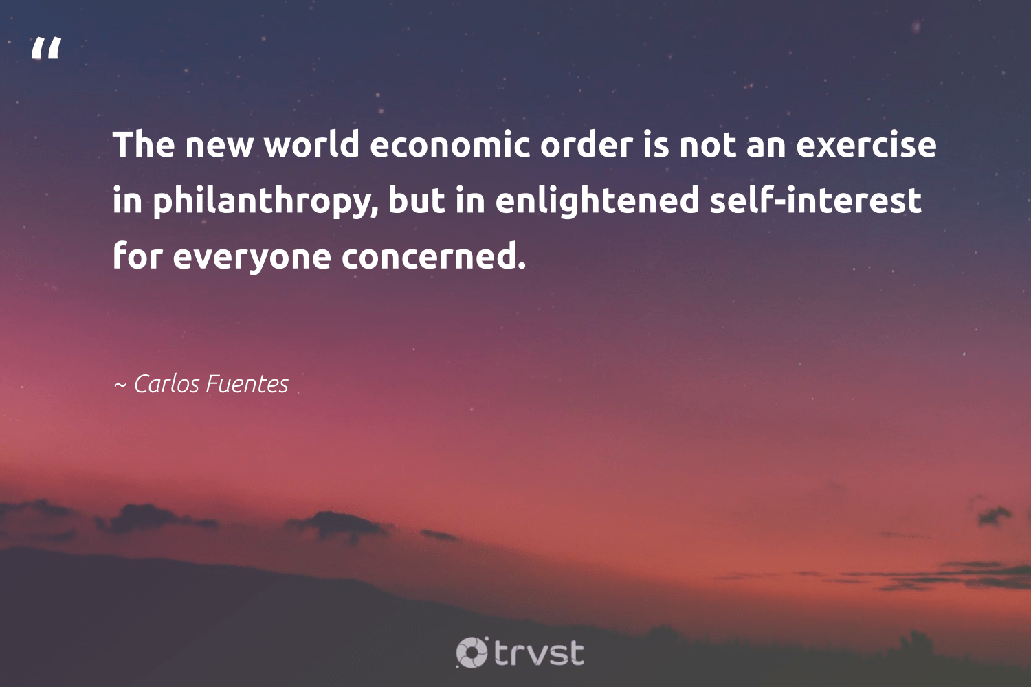 """The new world economic order is not an exercise in philanthropy, but in enlightened self-interest for everyone concerned.""  - Carlos Fuentes #trvst #quotes #exercise #philanthropy #bodypositive #togetherwecan #begreat #beinspired #cardio #changemakers #mindset #bethechange"