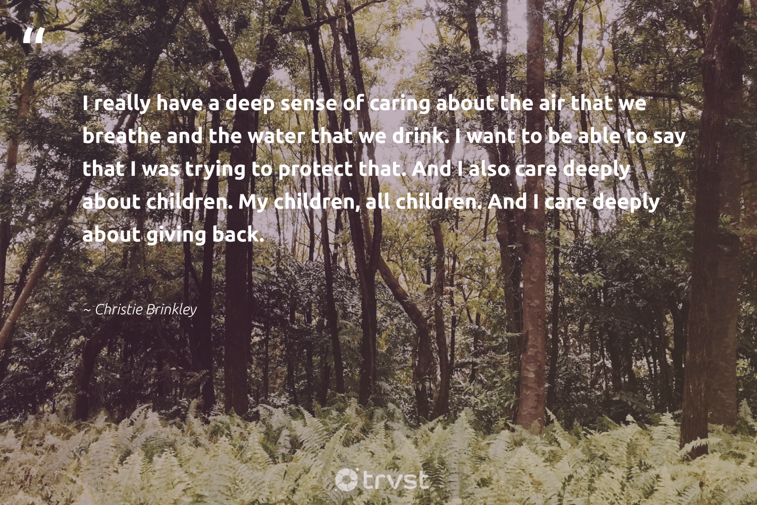 """""""I really have a deep sense of caring about the air that we breathe and the water that we drink. I want to be able to say that I was trying to protect that. And I also care deeply about children. My children, all children. And I care deeply about giving back.""""  - Christie Brinkley #trvst #quotes #givingback #water #children #dogood #saveourocean #togetherwecan #itscooltobekind #bethechange #socialgood #ocean"""