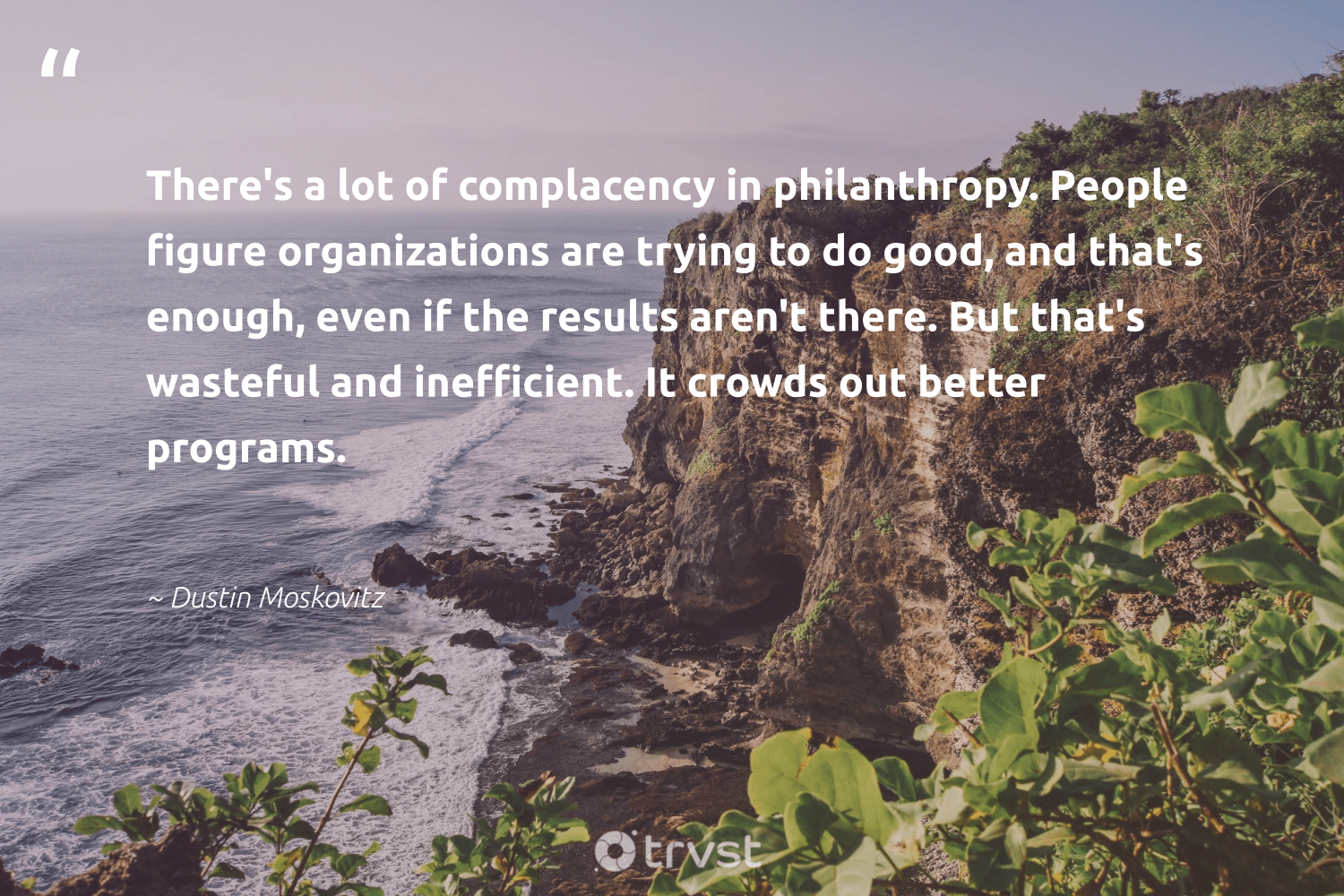 """There's a lot of complacency in philanthropy. People figure organizations are trying to do good, and that's enough, even if the results aren't there. But that's wasteful and inefficient. It crowds out better programs.""  - Dustin Moskovitz #trvst #quotes #philanthropy #dogood #results #philanthropic #changemakers #giveforthefuture #planetearthfirst #togetherwecan #itscooltobekind #beinspired"
