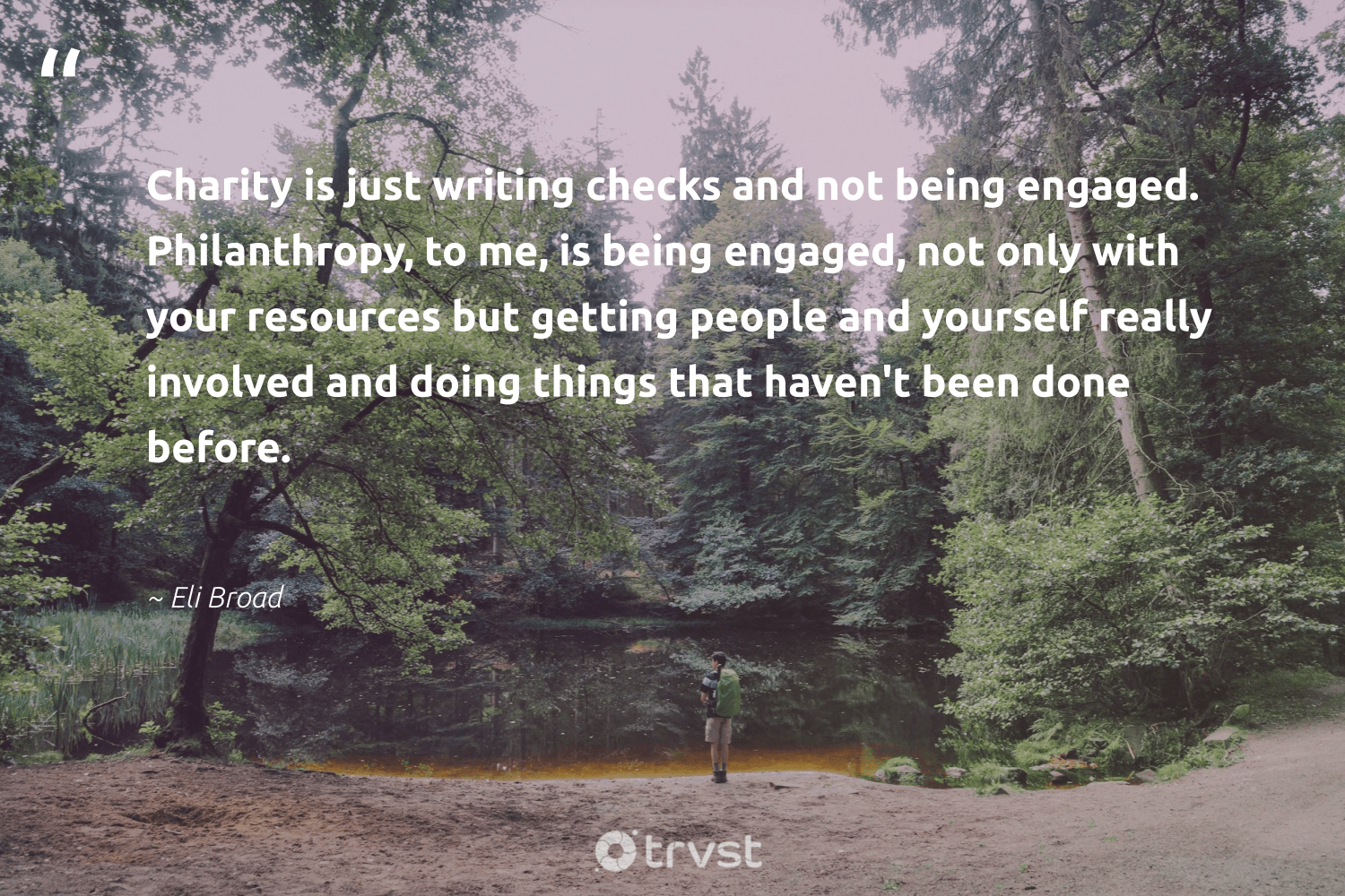 """Charity is just writing checks and not being engaged. Philanthropy, to me, is being engaged, not only with your resources but getting people and yourself really involved and doing things that haven't been done before.""  - Eli Broad #trvst #quotes #philanthropy #philanthropic #giveforthefuture #itscooltobekind #bethechange #togetherwecan #changemakers #socialimpact #socialchange #thinkgreen"
