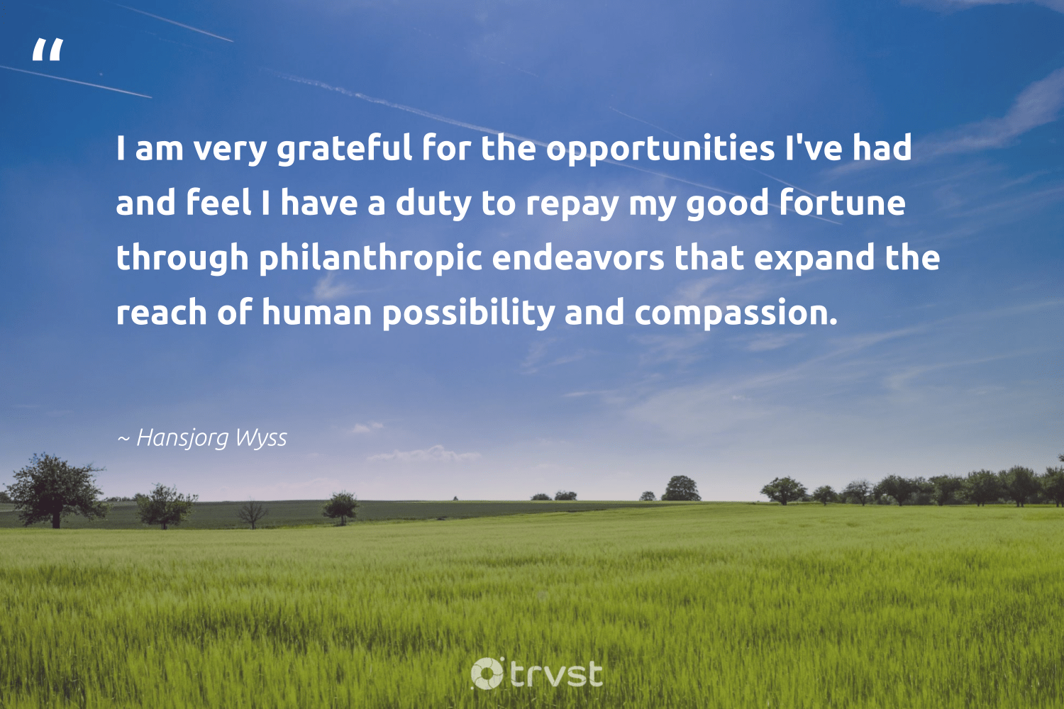 """I am very grateful for the opportunities I've had and feel I have a duty to repay my good fortune through philanthropic endeavors that expand the reach of human possibility and compassion.""  - Hansjorg Wyss #trvst #quotes #philanthropy #philanthropic #itscooltobekind #giveforthefuture #planetearthfirst #changemakers #togetherwecan #socialchange #beinspired #dogood"