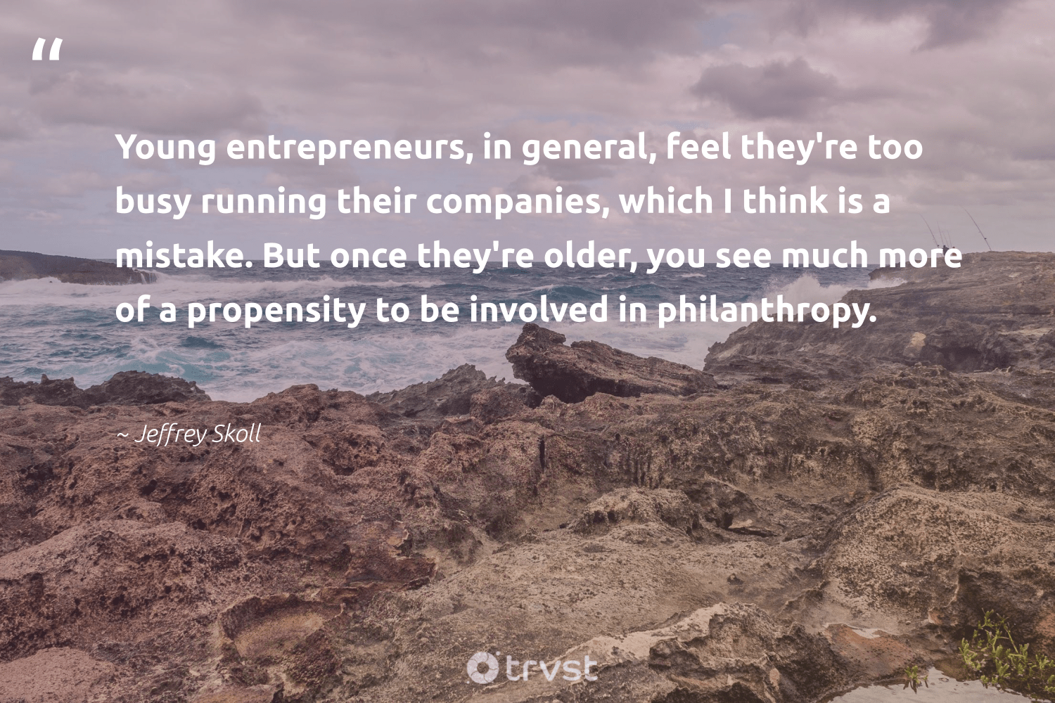 """Young entrepreneurs, in general, feel they're too busy running their companies, which I think is a mistake. But once they're older, you see much more of a propensity to be involved in philanthropy.""  - Jeffrey Skoll #trvst #quotes #philanthropy #philanthropic #togetherwecan #giveforthefuture #planetearthfirst #changemakers #itscooltobekind #ecoconscious #dogood #bethechange"