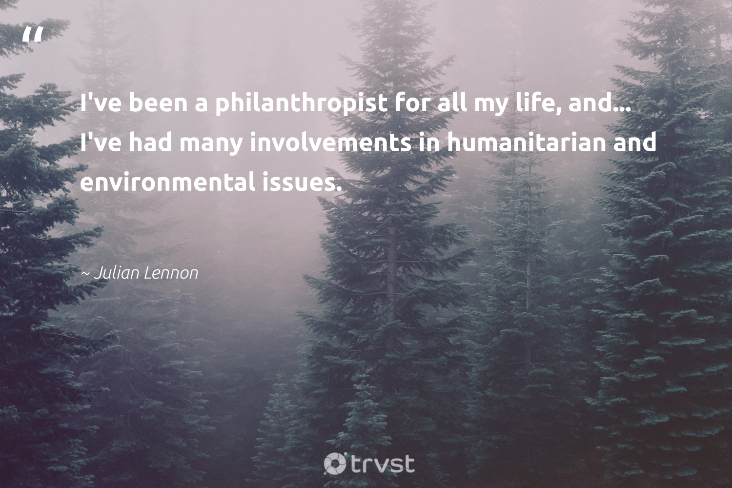 """I've been a philanthropist for all my life, and... I've had many involvements in humanitarian and environmental issues.""  - Julian Lennon #trvst #quotes #environmental #humanitarian #Charity #togetherwecan #society #changetheworld #fundraising #giveforthefuture #weareallone #planetearthfirst"