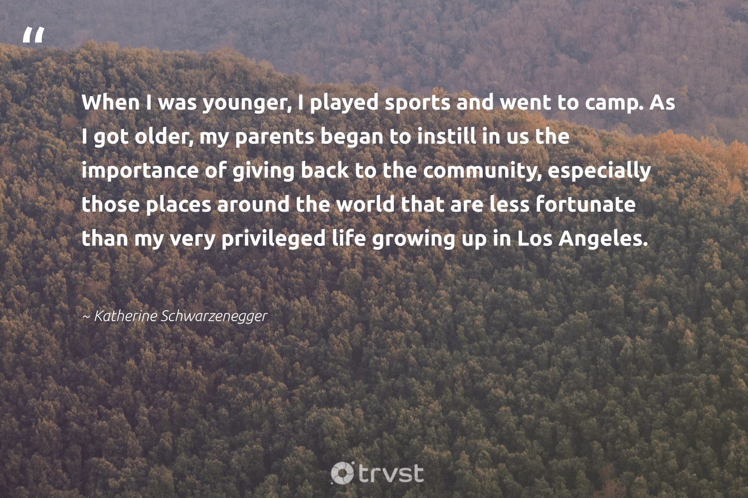 """""""When I was younger, I played sports and went to camp. As I got older, my parents began to instill in us the importance of giving back to the community, especially those places around the world that are less fortunate than my very privileged life growing up in Los Angeles.""""  - Katherine Schwarzenegger #trvst #quotes #givingback #dogood #giveback #giveforthefuture #changemakers #ecoconscious #socialgood #itscooltobekind #togetherwecan #changetheworld"""