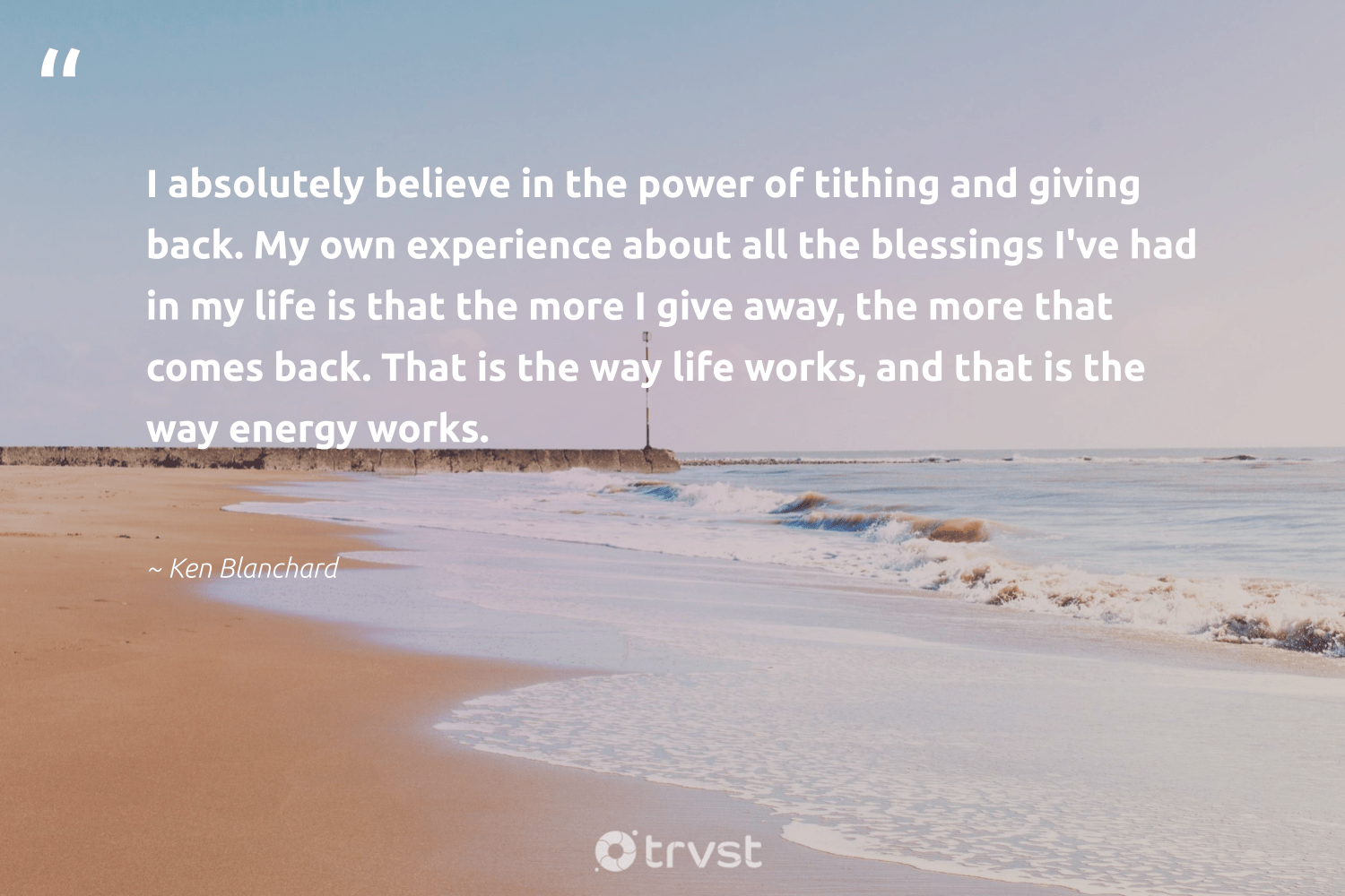 """""""I absolutely believe in the power of tithing and giving back. My own experience about all the blessings I've had in my life is that the more I give away, the more that comes back. That is the way life works, and that is the way energy works.""""  - Ken Blanchard #trvst #quotes #givingback #energy #socialgood #giveback #giveforthefuture #changemakers #socialimpact #dogood #itscooltobekind #togetherwecan"""