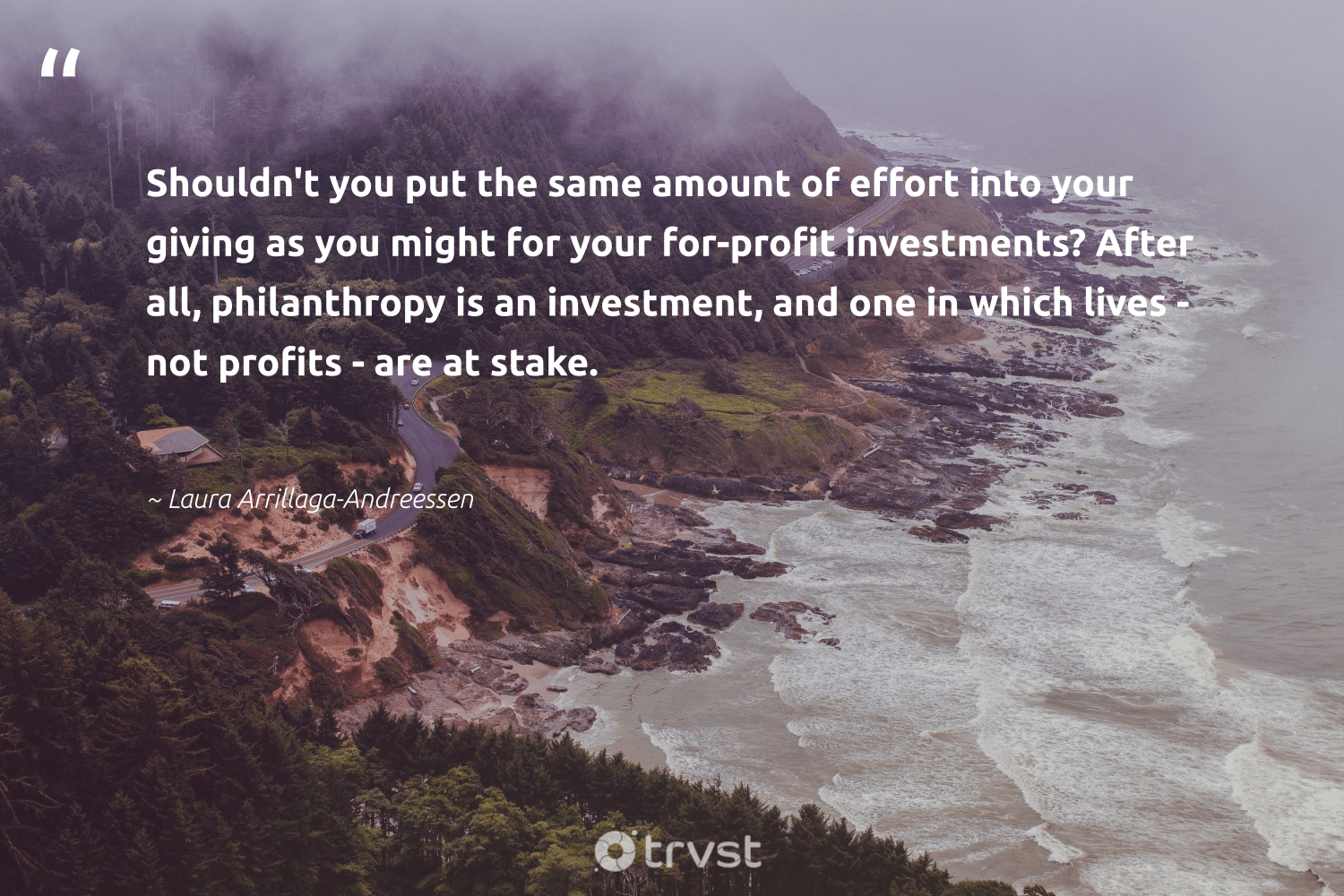 """Shouldn't you put the same amount of effort into your giving as you might for your for-profit investments? After all, philanthropy is an investment, and one in which lives - not profits - are at stake.""  - Laura Arrillaga-Andreessen #trvst #quotes #philanthropy #philanthropic #togetherwecan #giveforthefuture #gogreen #changemakers #itscooltobekind #thinkgreen #dogood #dotherightthing"
