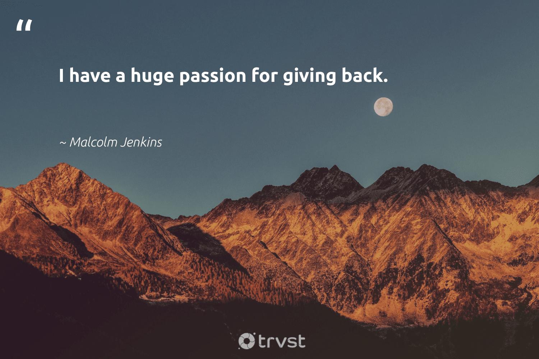 """I have a huge passion for giving back.""  - Malcolm Jenkins #trvst #quotes #givingback #passion #socialgood #giveback #giveforthefuture #togetherwecan #ecoconscious #dogood #itscooltobekind #changemakers"