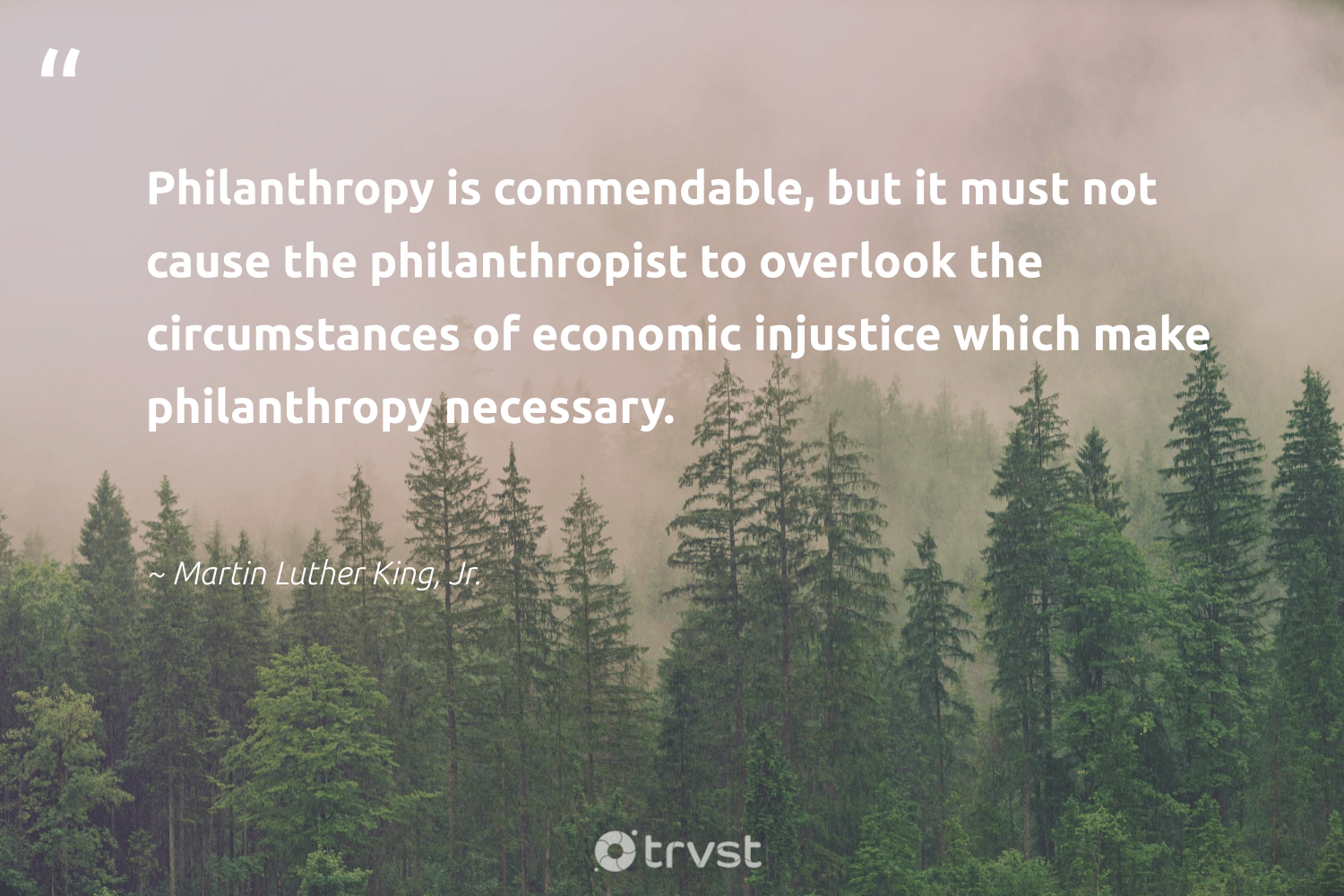 """Philanthropy is commendable, but it must not cause the philanthropist to overlook the circumstances of economic injustice which make philanthropy necessary.""  - Martin Luther King, Jr. #trvst #quotes #cause #philanthropy #fundraising #itscooltobekind #equalopportunity #changetheworld #nonprofit #togetherwecan #society #dogood"