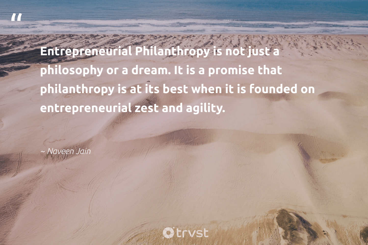 """Entrepreneurial Philanthropy is not just a philosophy or a dream. It is a promise that philanthropy is at its best when it is founded on entrepreneurial zest and agility.""  - Naveen Jain #trvst #quotes #philanthropy #philanthropic #giveforthefuture #togetherwecan #impact #itscooltobekind #changemakers #socialchange #collectiveaction #thinkgreen"