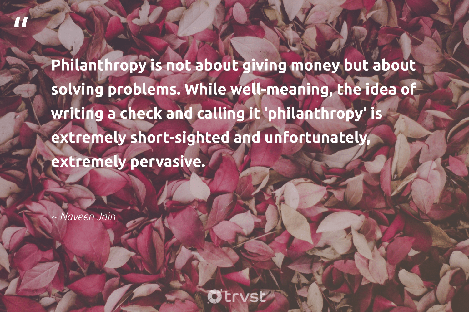 """Philanthropy is not about giving money but about solving problems. While well-meaning, the idea of writing a check and calling it 'philanthropy' is extremely short-sighted and unfortunately, extremely pervasive.""  - Naveen Jain #trvst #quotes #philanthropy #philanthropic #giveforthefuture #changemakers #takeaction #itscooltobekind #togetherwecan #gogreen #collectiveaction #dosomething"