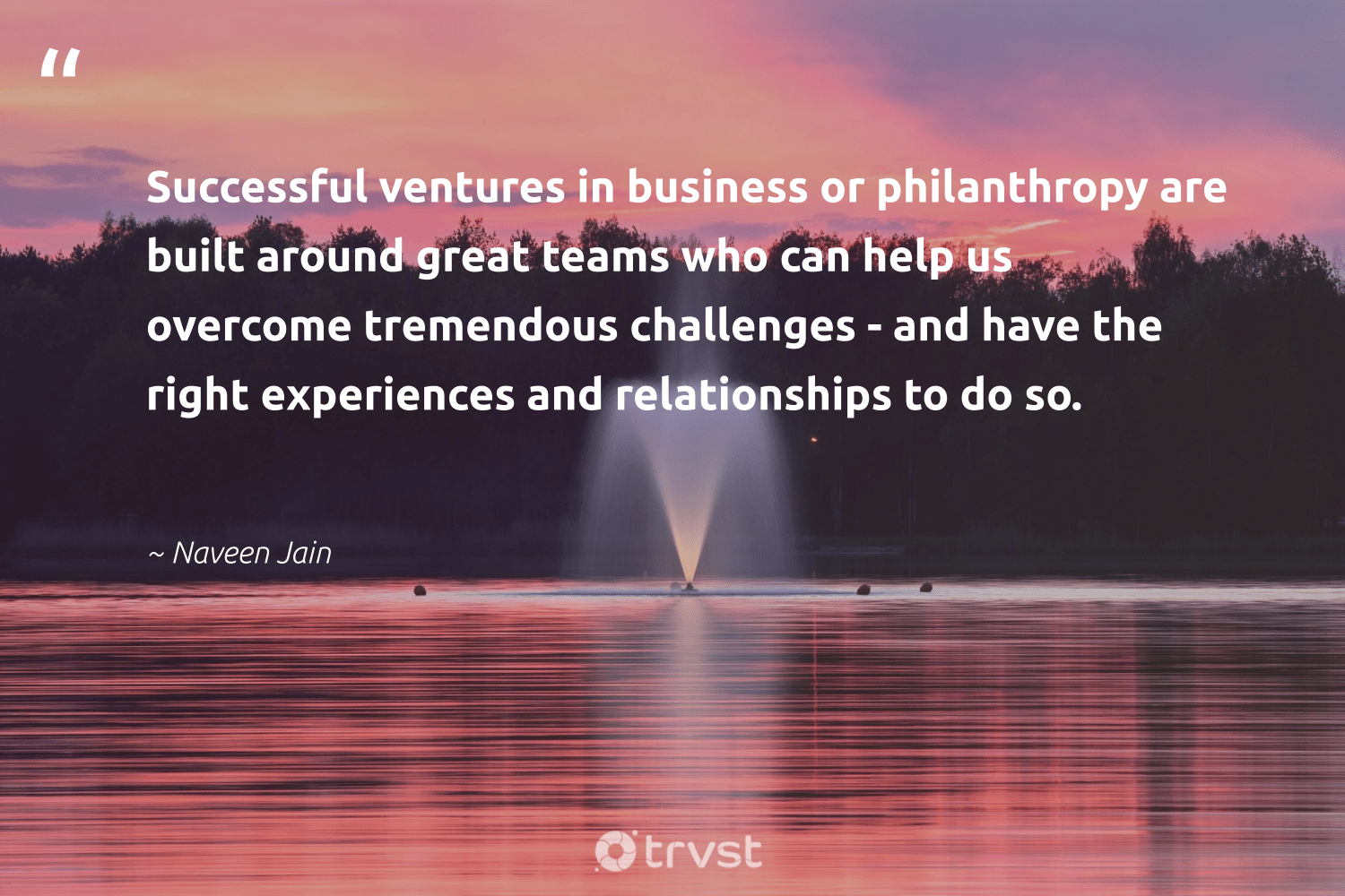 """Successful ventures in business or philanthropy are built around great teams who can help us overcome tremendous challenges - and have the right experiences and relationships to do so.""  - Naveen Jain #trvst #quotes #philanthropy #philanthropic #changemakers #itscooltobekind #socialchange #giveforthefuture #togetherwecan #bethechange #ecoconscious #dosomething"