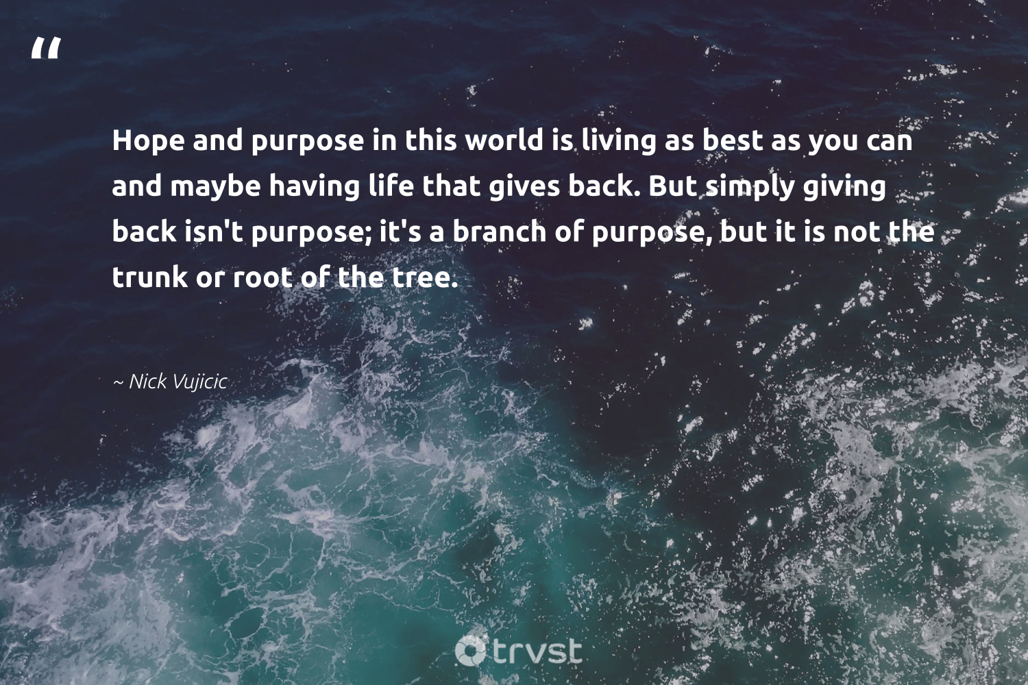"""""""Hope and purpose in this world is living as best as you can and maybe having life that gives back. But simply giving back isn't purpose; it's a branch of purpose, but it is not the trunk or root of the tree.""""  - Nick Vujicic #trvst #quotes #givingback #hope #purpose #dogood #findingpupose #togetherwecan #changemakers #planetearthfirst #socialgood #findpurpose"""