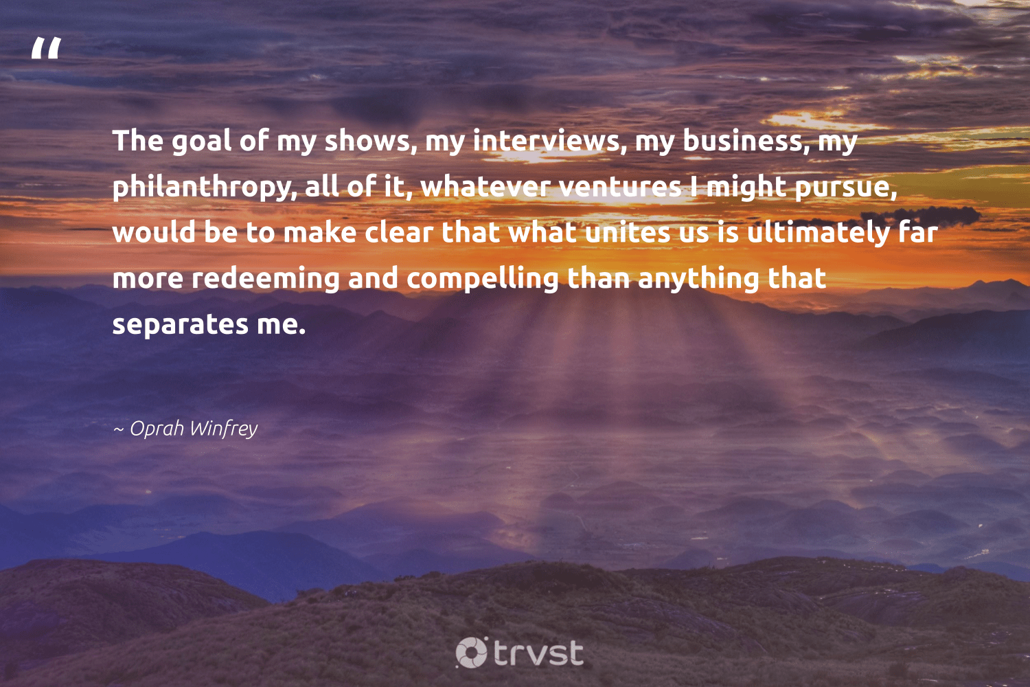 """The goal of my shows, my interviews, my business, my philanthropy, all of it, whatever ventures I might pursue, would be to make clear that what unites us is ultimately far more redeeming and compelling than anything that separates me.""  - Oprah Winfrey #trvst #quotes #philanthropy #philanthropic #changemakers #togetherwecan #thinkgreen #giveforthefuture #itscooltobekind #bethechange #socialchange #dogood"