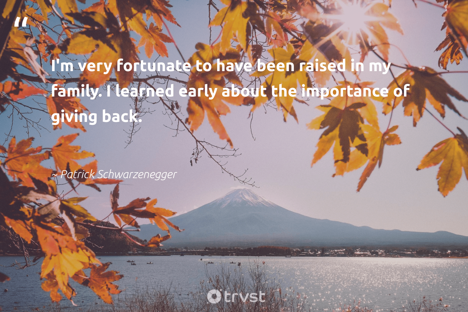"""""""I'm very fortunate to have been raised in my family. I learned early about the importance of giving back.""""  - Patrick Schwarzenegger #trvst #quotes #givingback #family #dogood #giveback #changemakers #togetherwecan #changetheworld #socialgood #itscooltobekind #giveforthefuture"""