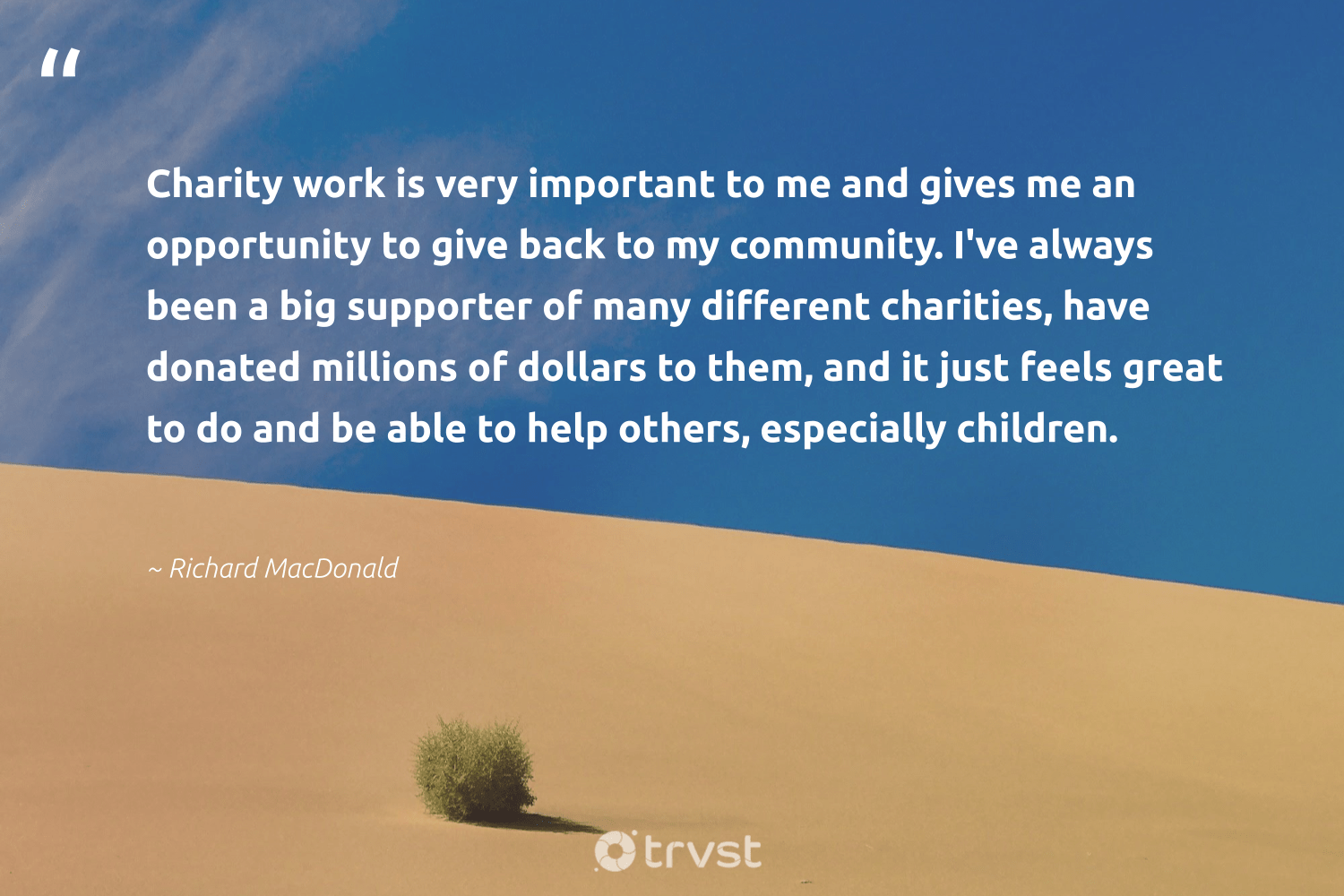 """""""Charity work is very important to me and gives me an opportunity to give back to my community. I've always been a big supporter of many different charities, have donated millions of dollars to them, and it just feels great to do and be able to help others, especially children.""""  - Richard MacDonald #trvst #quotes #givingback #giveback #children #changemakers #togetherwecan #beinspired #socialgood #giveforthefuture #itscooltobekind #takeaction"""