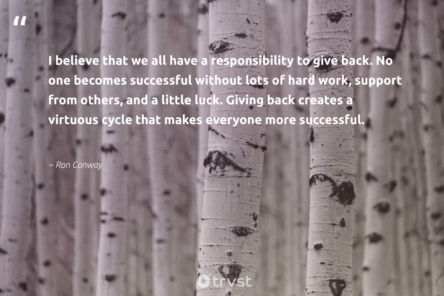 """""""I believe that we all have a responsibility to give back. No one becomes successful without lots of hard work, support from others, and a little luck. Giving back creates a virtuous cycle that makes everyone more successful.""""  - Ron Conway #trvst #quotes #givingback #giveback #dogood #socialgood #giveforthefuture #itscooltobekind #dosomething #changemakers #togetherwecan #bethechange"""