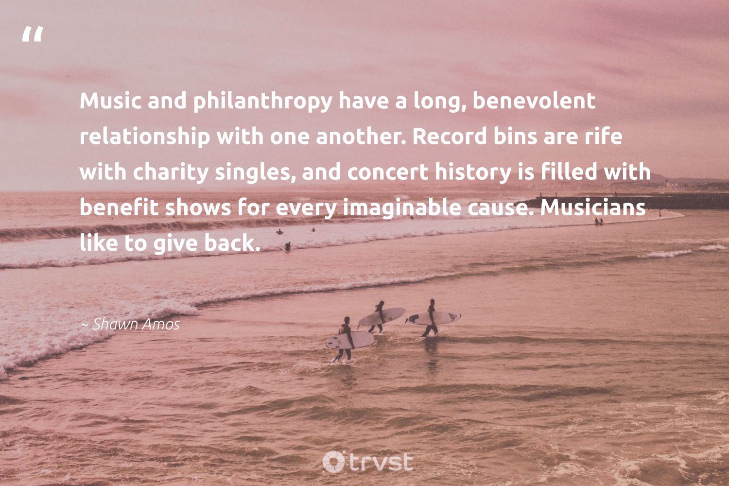"""Music and philanthropy have a long, benevolent relationship with one another. Record bins are rife with charity singles, and concert history is filled with benefit shows for every imaginable cause. Musicians like to give back.""  - Shawn Amos #trvst #quotes #giveback #cause #philanthropy #causes #togetherwecan #workingtogether #gogreen #foundation #itscooltobekind #dogood"