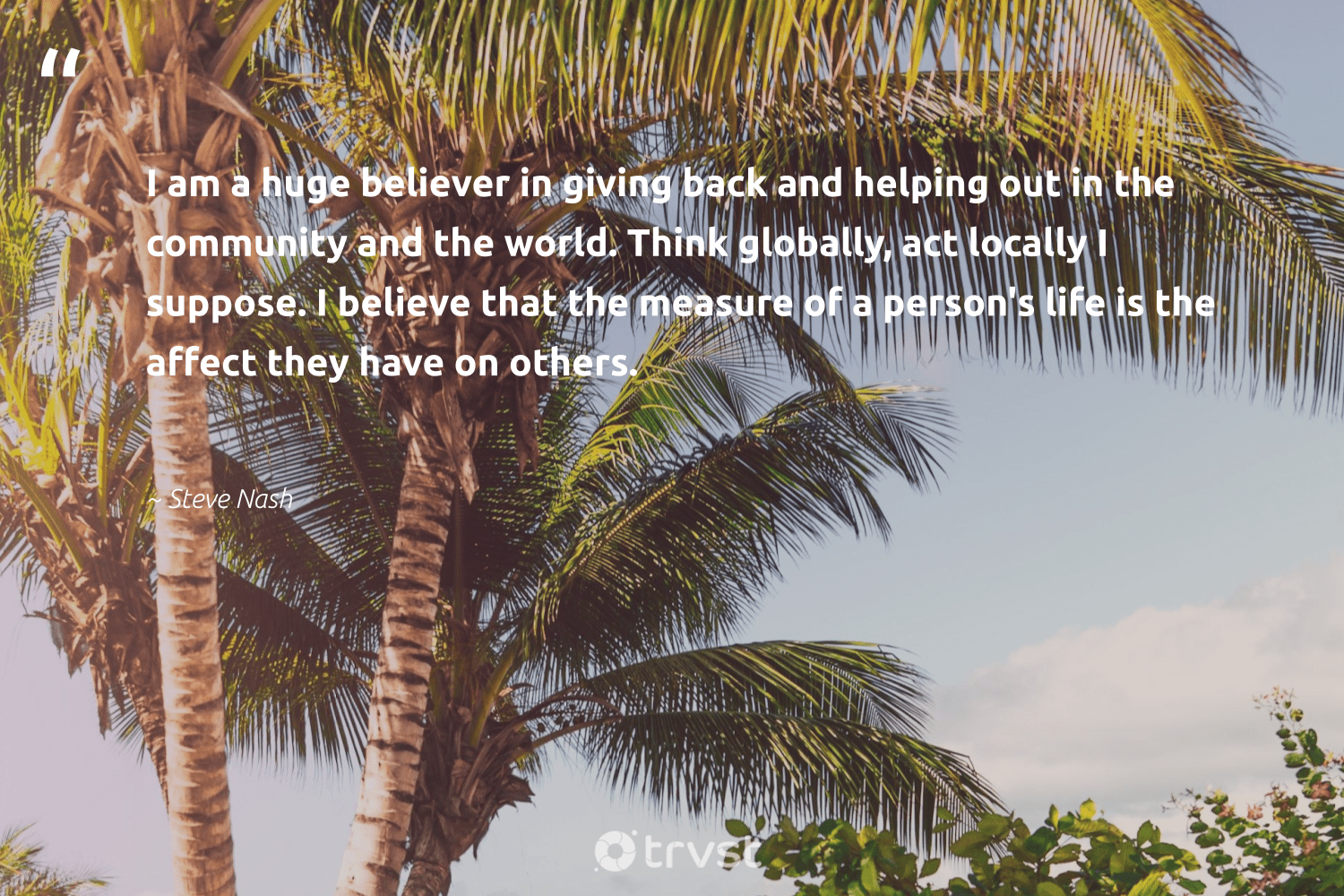 """""""I am a huge believer in giving back and helping out in the community and the world. Think globally, act locally I suppose. I believe that the measure of a person's life is the affect they have on others.""""  - Steve Nash #trvst #quotes #givingback #dogood #giveback #giveforthefuture #changemakers #impact #socialgood #togetherwecan #itscooltobekind #gogreen"""