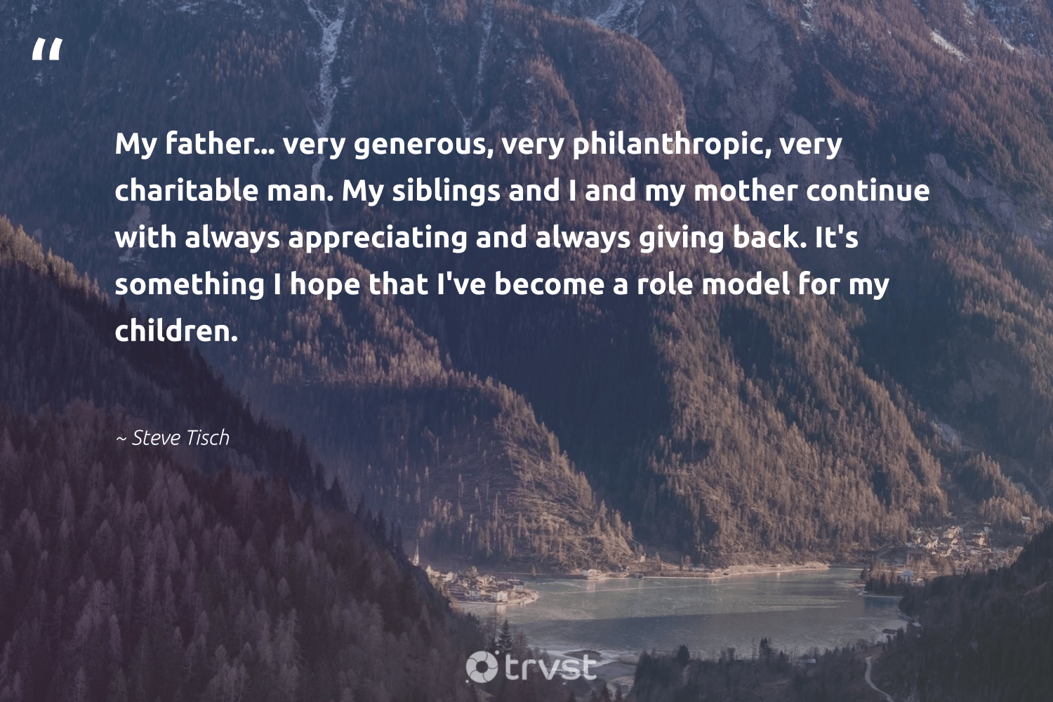 """""""My father... very generous, very philanthropic, very charitable man. My siblings and I and my mother continue with always appreciating and always giving back. It's something I hope that I've become a role model for my children.""""  - Steve Tisch #trvst #quotes #givingback #hope #children #philanthropic #giveback #philanthropy #itscooltobekind #togetherwecan #dotherightthing #socialgood"""