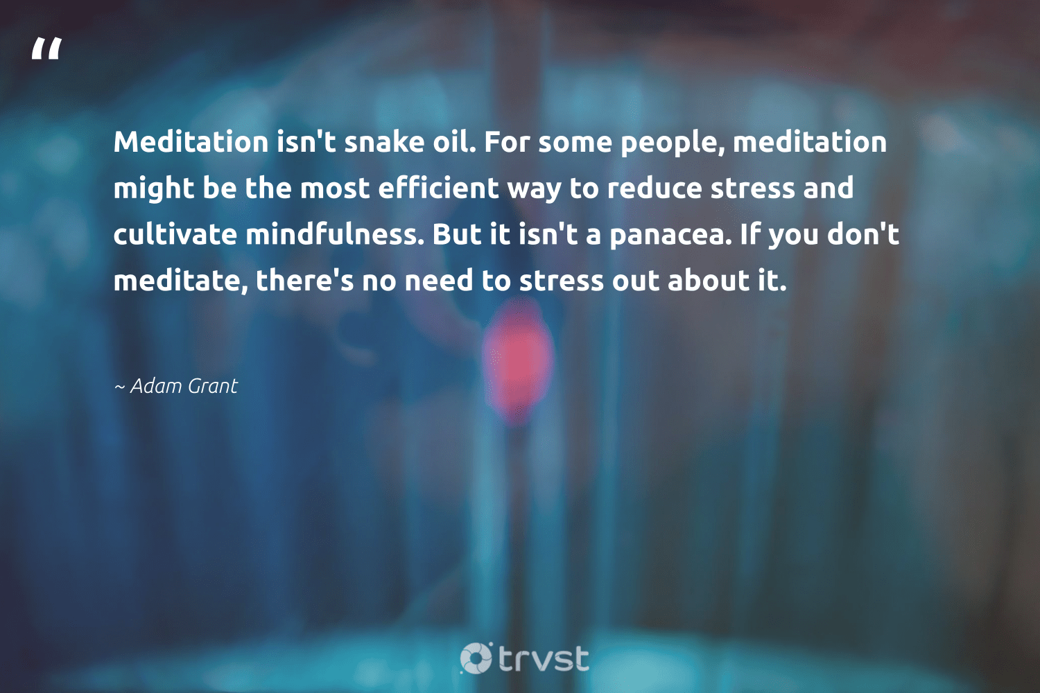 """""""Meditation isn't snake oil. For some people, meditation might be the most efficient way to reduce stress and cultivate mindfulness. But it isn't a panacea. If you don't meditate, there's no need to stress out about it.""""  - Adam Grant #trvst #quotes #reduce #oil #mindfulness #meditation #meditate #motivation #positivity #happiness #health #socialimpact"""