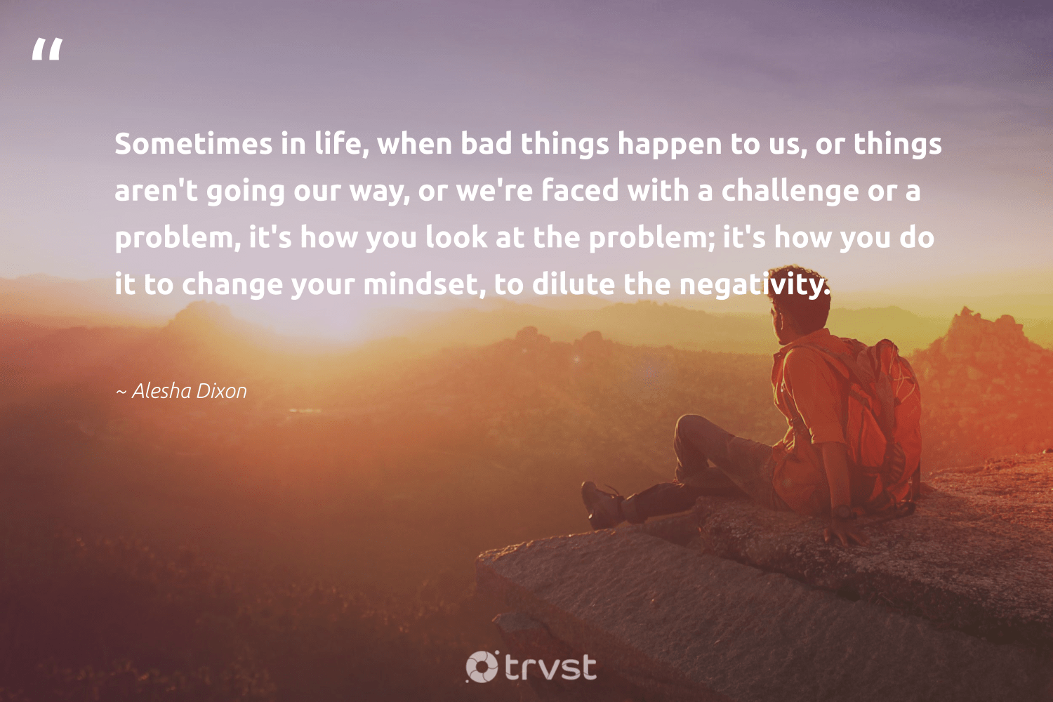 """""""Sometimes in life, when bad things happen to us, or things aren't going our way, or we're faced with a challenge or a problem, it's how you look at the problem; it's how you do it to change your mindset, to dilute the negativity.""""  - Alesha Dixon #trvst #quotes #mindset #creativemindset #begreat #changemakers #ecoconscious #entrepreneurmindset #nevergiveup #health #takeaction #meditate"""