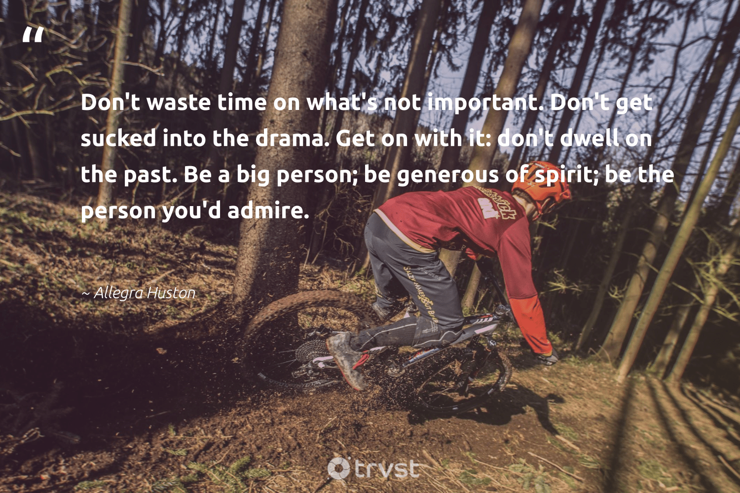 """Don't waste time on what's not important. Don't get sucked into the drama. Get on with it: don't dwell on the past. Be a big person; be generous of spirit; be the person you'd admire.""  - Allegra Huston #trvst #quotes #waste #begreat #thinkgreen #togetherwecan #dosomething #changemakers #dogood #nevergiveup #gogreen #health"