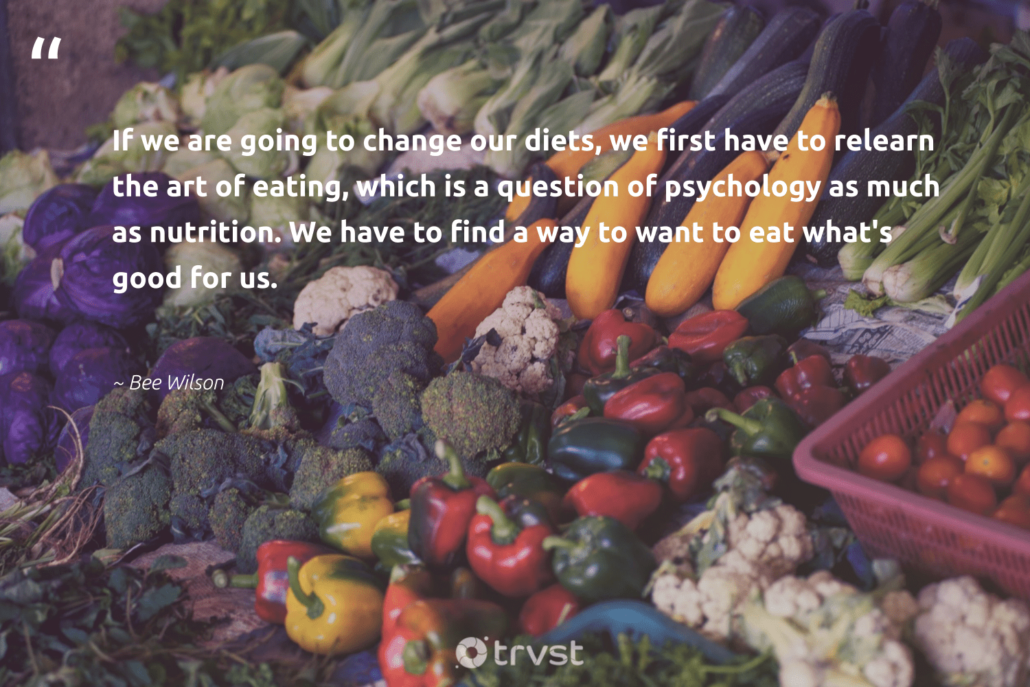 """If we are going to change our diets, we first have to relearn the art of eating, which is a question of psychology as much as nutrition. We have to find a way to want to eat what's good for us.""  - Bee Wilson #trvst #quotes #eatclean #nutrition #changemakers #health #dotherightthing #healthylifestyle #togetherwecan #begreat #dosomething #healthyeating"