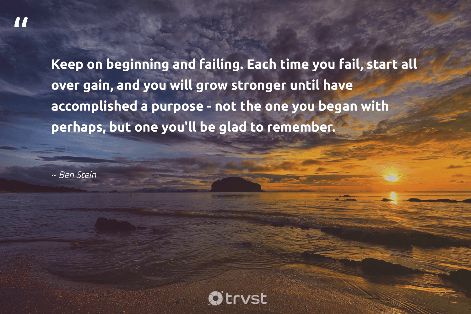 """""""Keep on beginning and failing. Each time you fail, start all over gain, and you will grow stronger until have accomplished a purpose - not the one you began with perhaps, but one you'll be glad to remember.""""  - Ben Stein #trvst #quotes #purpose #findpurpose #changemakers #begreat #planetearthfirst #findingpupose #mindset #nevergiveup #beinspired #purposedriven"""