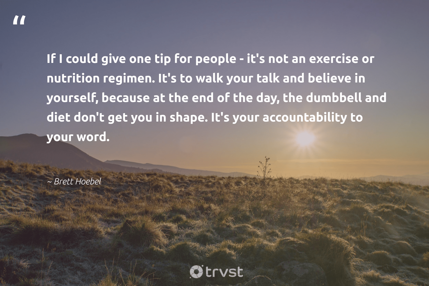 """If I could give one tip for people - it's not an exercise or nutrition regimen. It's to walk your talk and believe in yourself, because at the end of the day, the dumbbell and diet don't get you in shape. It's your accountability to your word.""  - Brett Hoebel #trvst #quotes #eatclean #nutrition #exercise #nevergiveup #begreat #socialchange #healthylifestyle #health #togetherwecan #dogood"