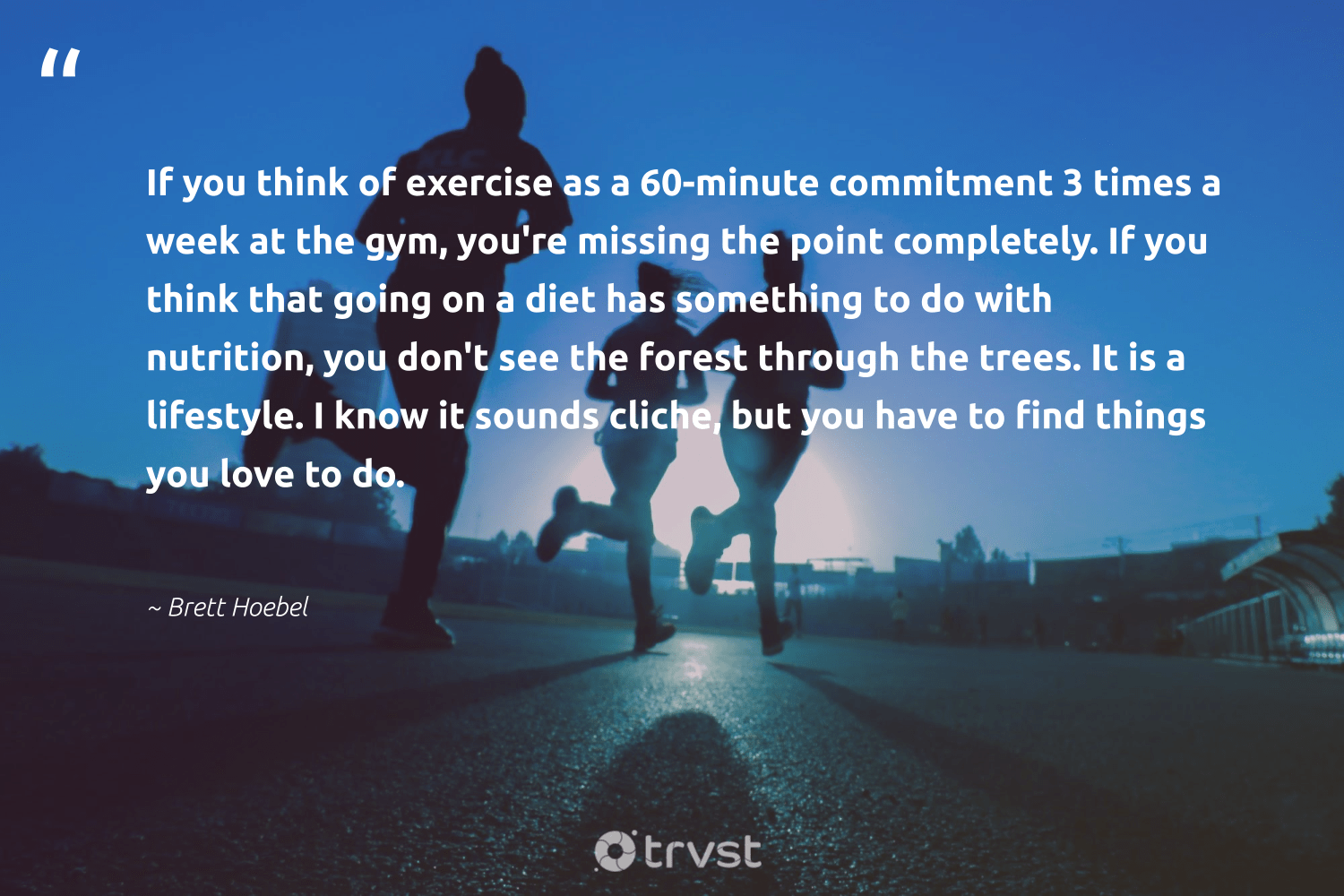 """If you think of exercise as a 60-minute commitment 3 times a week at the gym, you're missing the point completely. If you think that going on a diet has something to do with nutrition, you don't see the forest through the trees. It is a lifestyle. I know it sounds cliche, but you have to find things you love to do.""  - Brett Hoebel #trvst #quotes #love #forest #trees #lifestyle #nutrition #exercise #weplanttrees #treeplanting #begreat #natureseekers"