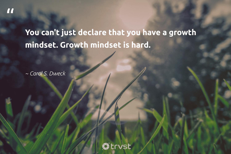 """You can't just declare that you have a growth mindset. Growth mindset is hard.""  - Carol S. Dweck #trvst #quotes #mindset #growthmindset #mindfulness #goals #nevergiveup #begreat #bethechange #motivation #entrepreneurmindset #health"