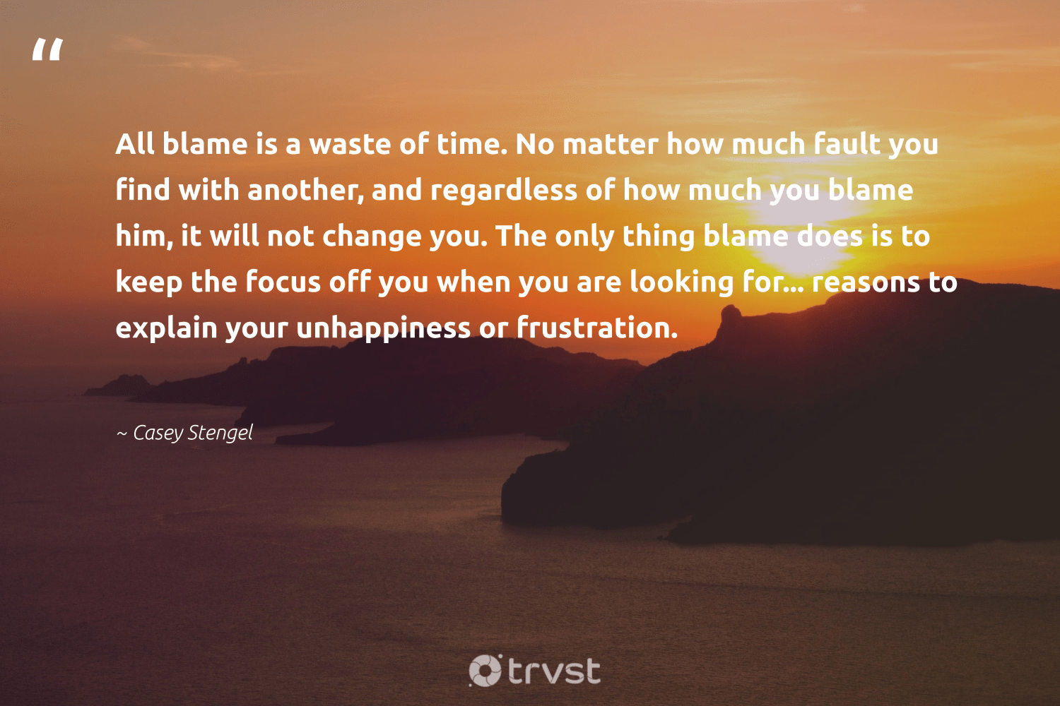 """All blame is a waste of time. No matter how much fault you find with another, and regardless of how much you blame him, it will not change you. The only thing blame does is to keep the focus off you when you are looking for... reasons to explain your unhappiness or frustration.""  - Casey Stengel #trvst #quotes #waste #focus #motivation #changemakers #futureofwork #socialimpact #productivity #togetherwecan #begreat #dotherightthing"