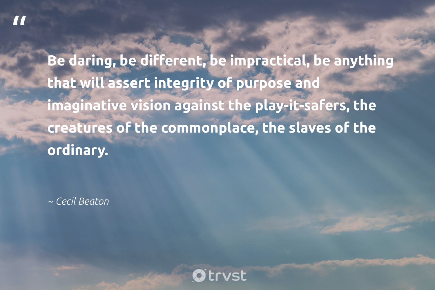 """""""Be daring, be different, be impractical, be anything that will assert integrity of purpose and imaginative vision against the play-it-safers, the creatures of the commonplace, the slaves of the ordinary.""""  - Cecil Beaton #trvst #quotes #purpose #findingpupose #nevergiveup #health #collectiveaction #purposedriven #togetherwecan #changemakers #socialchange #findpurpose"""