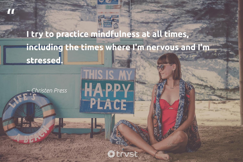 """I try to practice mindfulness at all times, including the times where I'm nervous and I'm stressed.""  - Christen Press #trvst #quotes #mindfulness #entrepreneurmindset #mindset #begreat #socialchange #motivation #positivity #changemakers #socialimpact #growthmindset"