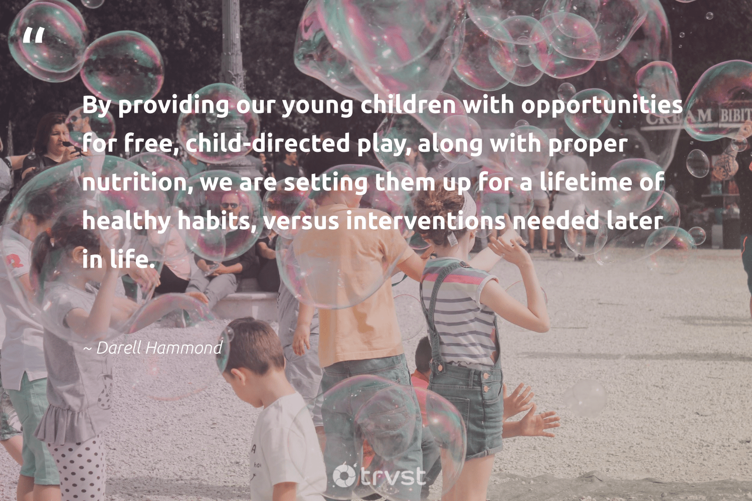 """By providing our young children with opportunities for free, child-directed play, along with proper nutrition, we are setting them up for a lifetime of healthy habits, versus interventions needed later in life.""  - Darell Hammond #trvst #quotes #wellbeing #children #healthy #nutrition #mindset #changemakers #beinspired #healthylife #health #begreat"