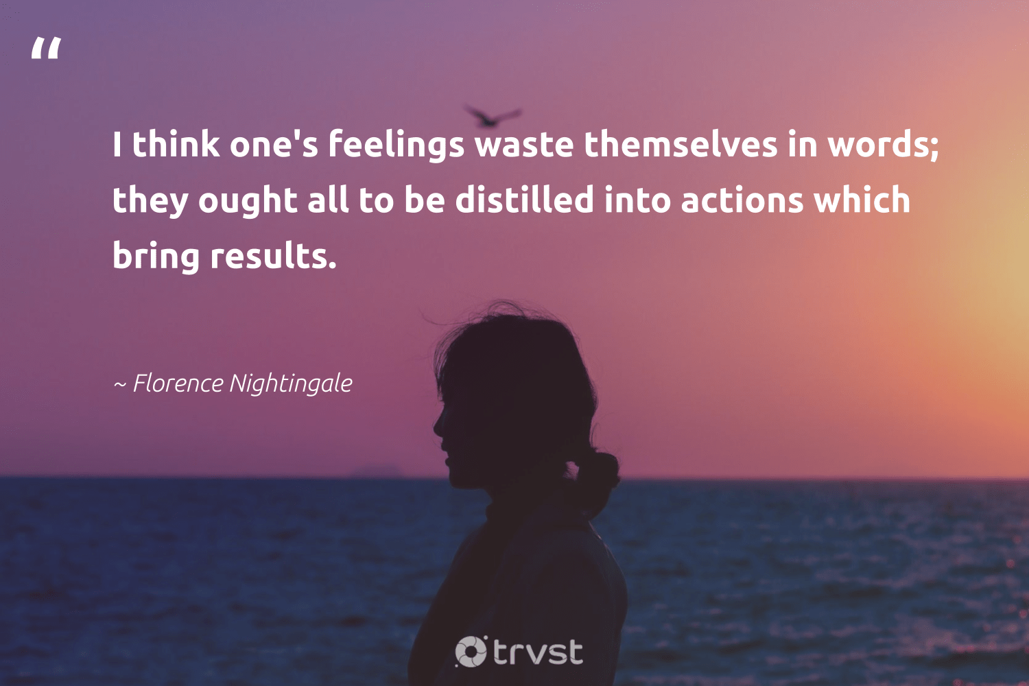 """I think one's feelings waste themselves in words; they ought all to be distilled into actions which bring results.""  - Florence Nightingale #trvst #quotes #waste #results #health #dosomething #togetherwecan #takeaction #begreat #socialchange #changemakers #collectiveaction"